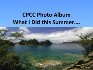 CPCC Photo Album What I Did this Summer….