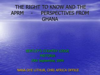 THE RIGHT TO KNOW AND THE APRM	-	PERSPECTIVES FROM GHANA