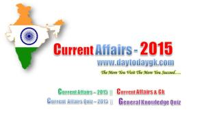 Current Affairs | Current Affairs 2015 | Current Affairs Quiz | Daytodaygk.com