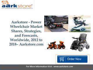 Aarkstore   Power Wheelchair Market Shares, Strategies, and Forecasts, Worldwide, 2012 to 2018.pptx