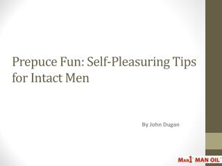 Prepuce Fun: Self-Pleasuring Tips for Intact Men