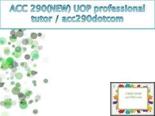ACC 290(NEW) UOP professional tutor / acc290dotcom