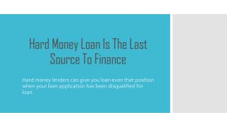 Hard money loan is the last source to finance