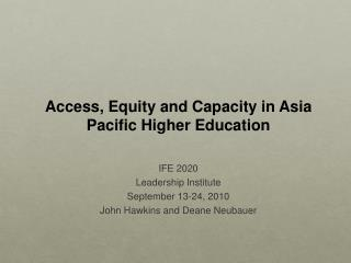 Access, Equity and Capacity in Asia Pacific Higher Education  IFE 2020 Leadership Institute  September 13-24, 2010 John