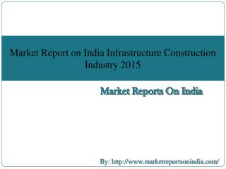 Market Report on India Infrastructure Construction Industry 2015