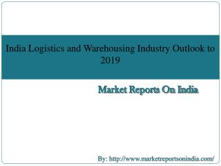 India Logistics and Warehousing Industry Outlook to 2019 - Driven by E-commerce Logistics and Make in India initiative