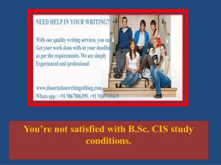 You're not satisfied with B.Sc. CIS study conditions.