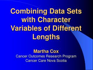 Combining Data Sets with Character Variables of Different Lengths Martha Cox Cancer Outcomes Research Program Cancer Car