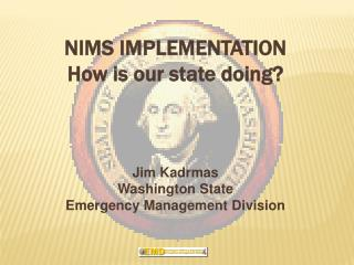 NIMS IMPLEMENTATION How is our state doing? Jim Kadrmas Washington State  Emergency Management Division