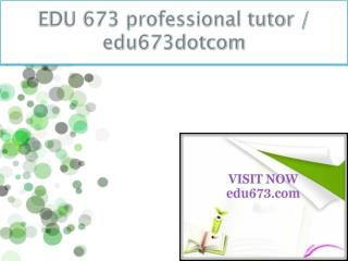 EDU 673 professional tutor / edu673dotcom
