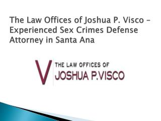 The Law Offices of Joshua P. Visco – Experienced Sex Crimes Defense Attorney in Santa Ana