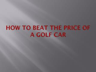 How to beat the Price of a Golf Car