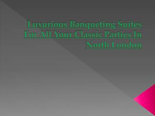 Luxurious Banqueting Suites For All Your Classic Parties In North London