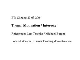 EW-Sitzung 23.03.2004 Thema:  Motivation / Interesse Referenten: Lars Teschke / Michael Bürger Folien/Literatur   ww