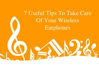 7 Useful Tips To Take Care Of Your Wireless Earphones