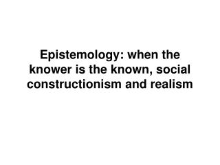 Epistemology: when the knower is the known, social constructionism and realism