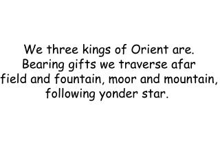 We three kings of Orient are. Bearing gifts we traverse afar field and fountain, moor and mountain, following yonder sta