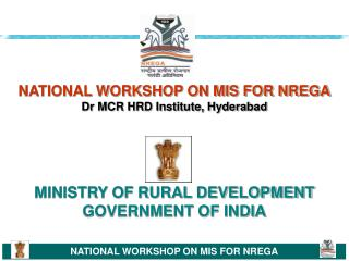 NATIONAL WORKSHOP ON MIS FOR NREGA Dr MCR HRD Institute, Hyderabad MINISTRY OF RURAL DEVELOPMENT GOVERNMENT OF INDIA
