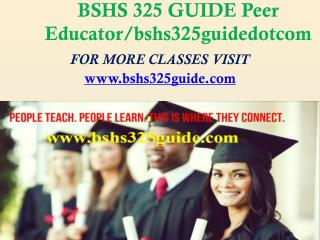 BSHS 325 GUIDE Peer Educator/bshs325guidedotcom