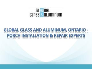 Global Glass and Aluminum, Ontario - Porch Installation & Repair Experts
