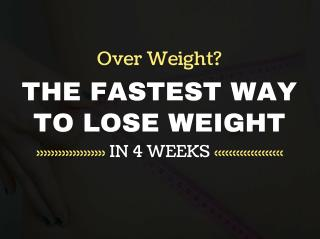 Over Weight? The Fastest Way to Lose Weight in 4 Weeks