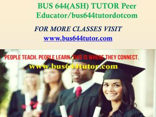 BUS 644(ASH) TUTOR Peer Educator/bus644tutordotcom