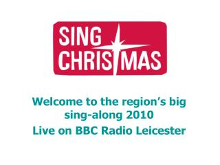 Welcome to the region's big sing-along 2010 Live on BBC Radio Leicester