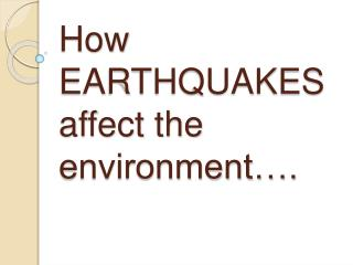 How EARTHQUAKES affect the environment….