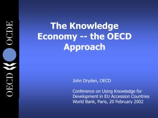 John Dryden, OECD Conference on Using Knowledge for Development in EU Accession Countries World Bank, Paris, 20 February