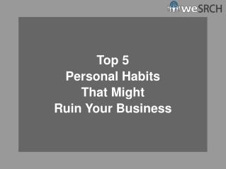 Top 5 Personal Habits That Might Ruin Your Business