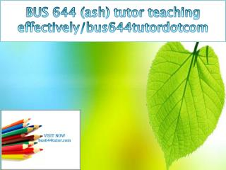 BUS 644 (ash) tutor teaching effectively/bus644tutordotcom