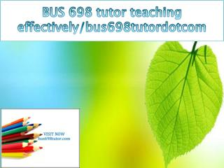 BUS 698 tutor teaching effectively/bus698tutordotcom