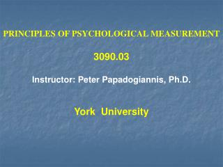 PRINCIPLES OF PSYCHOLOGICAL MEASUREMENT 3090.03 Instructor: Peter Papadogiannis, Ph.D. York  University