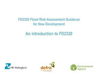 FD2320 Flood Risk Assessment Guidance for New Development An introduction to FD2320