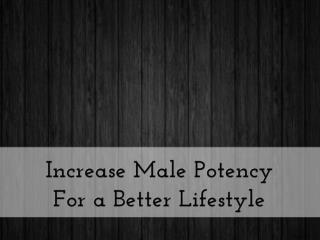 Increase Male Potency For a Better Lifestyle