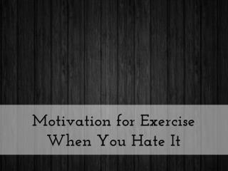 Motivation for Exercise When You Hate It