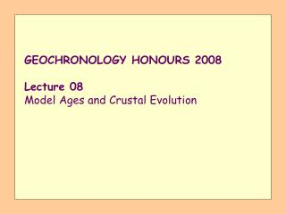 GEOCHRONOLOGY HONOURS 2008 Lecture 08 Model Ages and Crustal Evolution