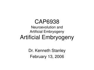 CAP6938 Neuroevolution and Artificial Embryogeny Artificial Embryogeny