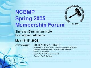 NCBMP Spring 2005 Membership Forum Sheraton Birmingham Hotel Birmingham, Alabama May 11-15, 2005 Presented by:	 DR. BEVE