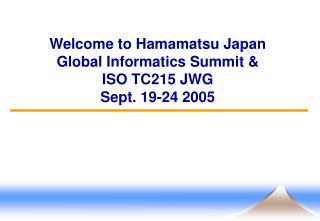 Welcome to Hamamatsu Japan Global Informatics Summit & ISO TC215 JWG Sept. 19-24 2005