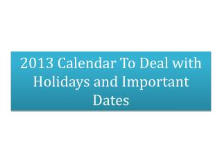 2013 Calendar To Deal with Holidays and Important Dates