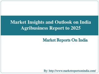 Market Insights and Outlook on India Agribusiness Report to 2025