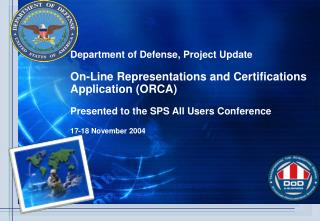 Department of Defense, Project Update  On-Line Representations and Certifications Application ORCA   Presented to the SP