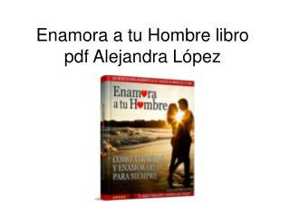 Enamora a tu Hombre libro pdf Alejandra Lopez