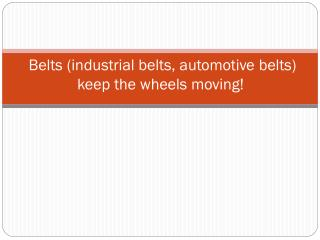 Belts (industrial belts, automotive belts) keep the wheels moving!
