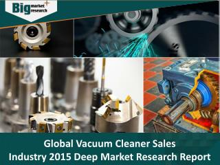 Global Vacuum Cleaner Sales Industry 2015 Deep Market Research Report - Big Market Research