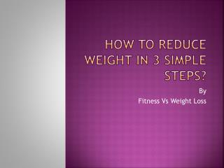 How to reduce weight in 3 Simple Steps?