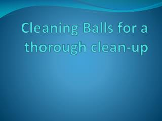 Cleaning Balls for a thorough clean-up
