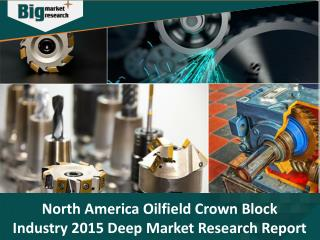 North America Oilfield Crown Block Industry, Size, Share, Trends and Forecast 2015 - Big Market Research