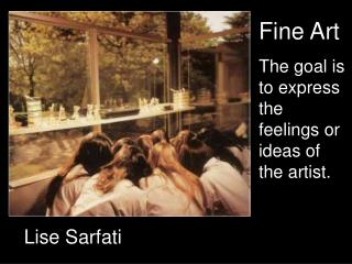 Fine Art The goal is to express the feelings or ideas of the artist.